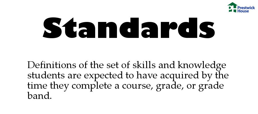 Standards: Definitions of the set of skills and knowledge students are expected to have acquired by the time they complete a course, grade, or grade band.