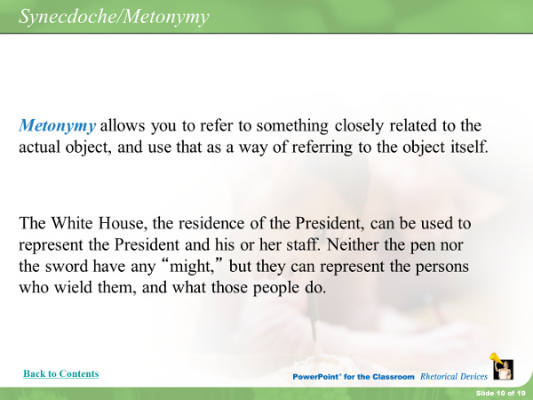Metonymy allows you to refer to something closely related to the actual objectm and use that as a way of referring to the object itself. The White House, the residence of the President, can be used to represent the President and his or her staff. Neither the pen nor the sword have any might, but they can represent the persons who wield them, and what those people do.
